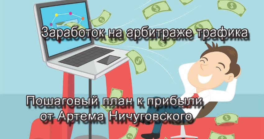 Заработок на арбитраже трафика (Настоящий). Пошаговый план к прибыли от Артема Ничуговского